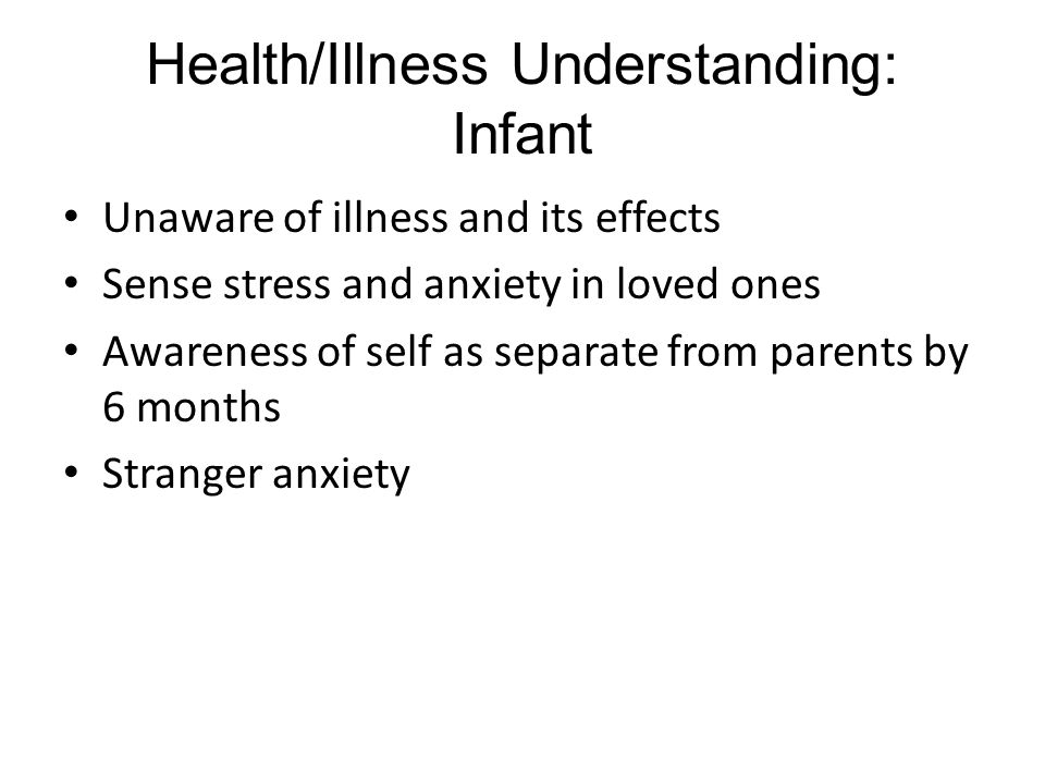 Health/Illness Understanding: Infant Unaware of illness and its effects Sense stress and anxiety in loved ones Awareness of self as separate from parents by 6 months Stranger anxiety