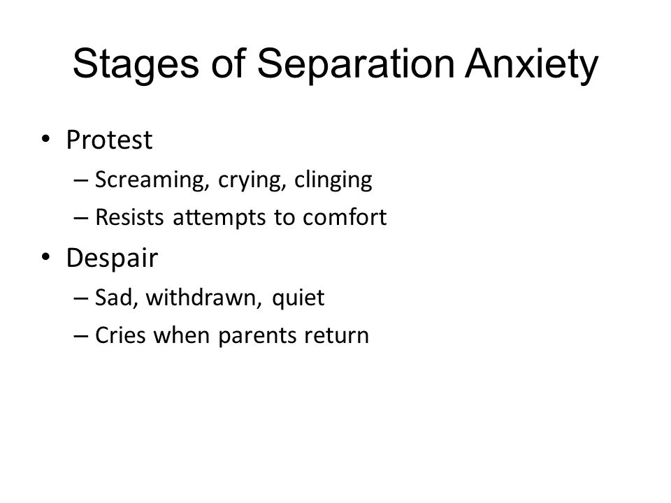 Stages of Separation Anxiety Protest – Screaming, crying, clinging – Resists attempts to comfort Despair – Sad, withdrawn, quiet – Cries when parents return