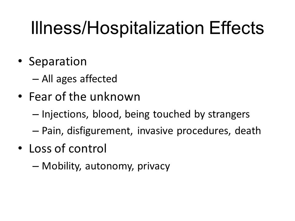 Illness/Hospitalization Effects Separation – All ages affected Fear of the unknown – Injections, blood, being touched by strangers – Pain, disfigurement, invasive procedures, death Loss of control – Mobility, autonomy, privacy