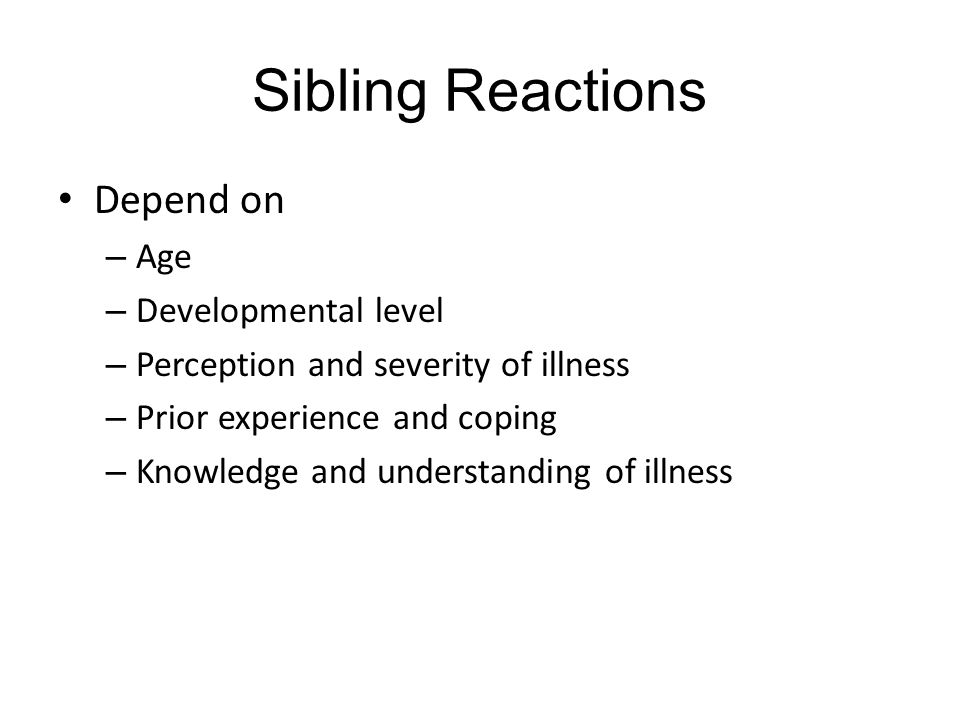 Sibling Reactions Depend on – Age – Developmental level – Perception and severity of illness – Prior experience and coping – Knowledge and understanding of illness