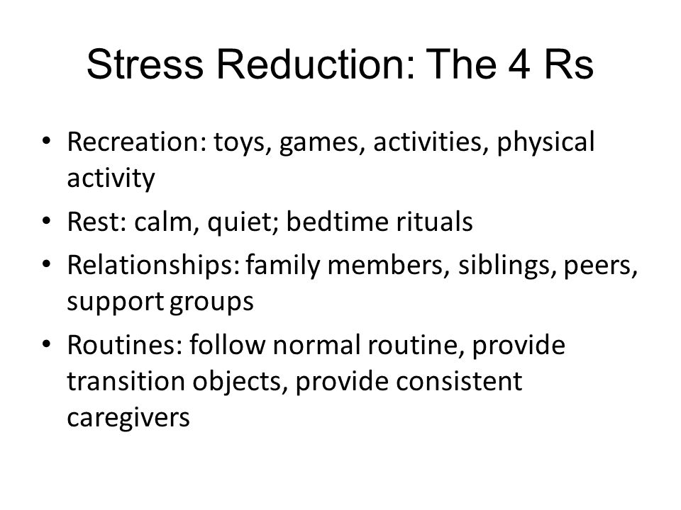 Stress Reduction: The 4 Rs Recreation: toys, games, activities, physical activity Rest: calm, quiet; bedtime rituals Relationships: family members, siblings, peers, support groups Routines: follow normal routine, provide transition objects, provide consistent caregivers