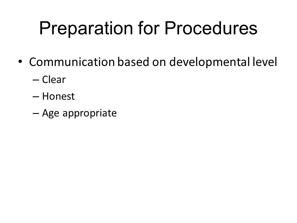 Preparation for Procedures Communication based on developmental level – Clear – Honest – Age appropriate