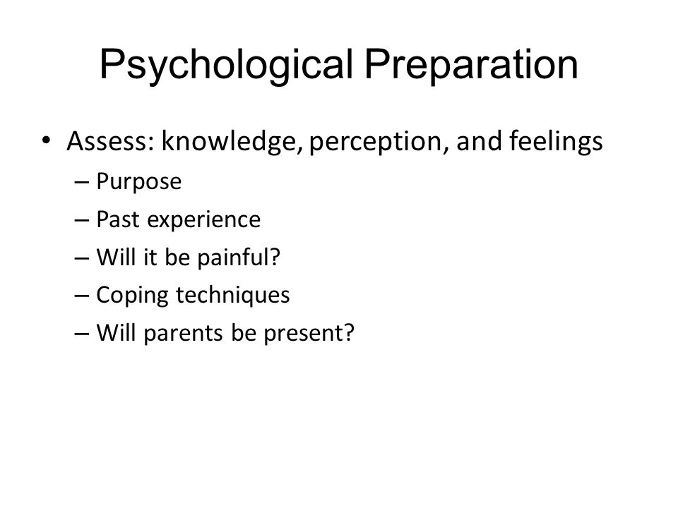 Psychological Preparation Assess: knowledge, perception, and feelings – Purpose – Past experience – Will it be painful.