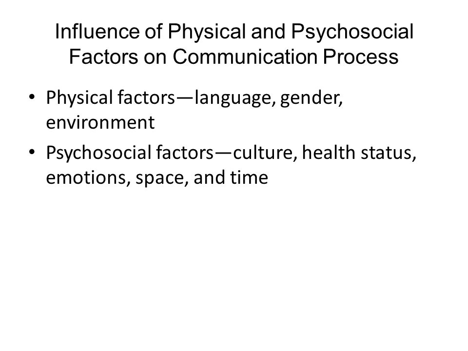 Influence of Physical and Psychosocial Factors on Communication Process Physical factors—language, gender, environment Psychosocial factors—culture, health status, emotions, space, and time