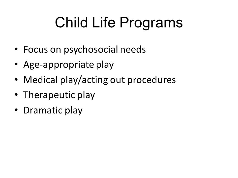 Child Life Programs Focus on psychosocial needs Age-appropriate play Medical play/acting out procedures Therapeutic play Dramatic play