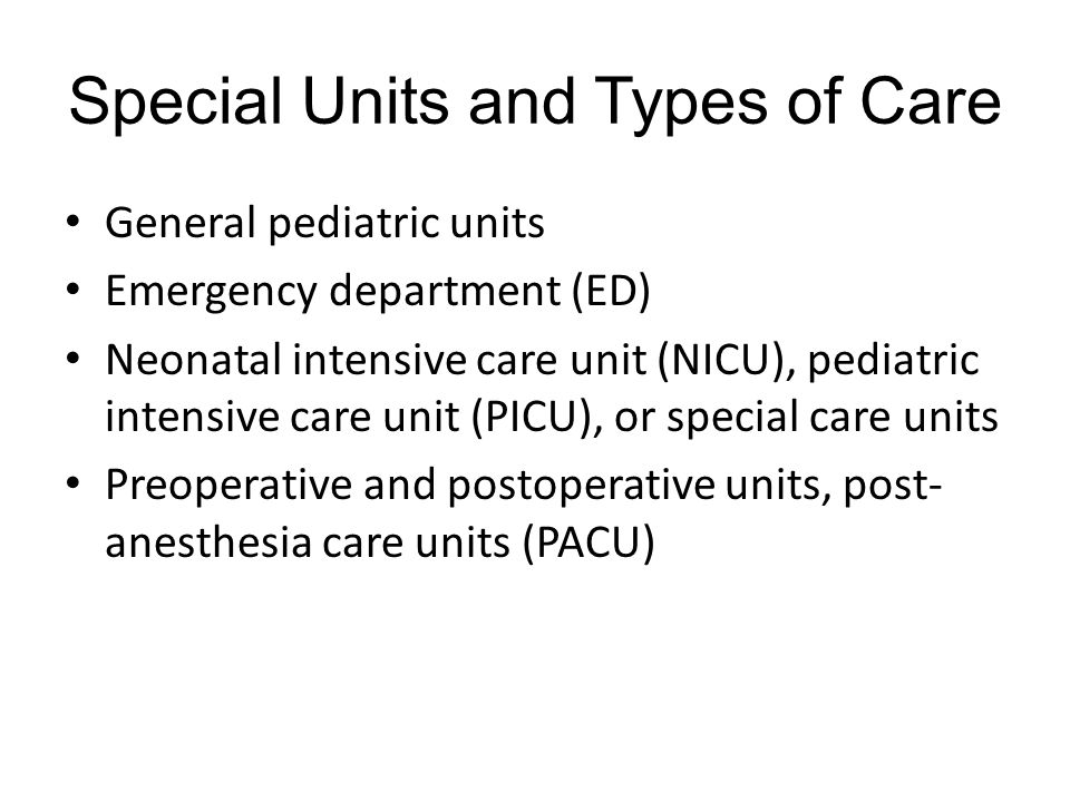 Special Units and Types of Care General pediatric units Emergency department (ED) Neonatal intensive care unit (NICU), pediatric intensive care unit (PICU), or special care units Preoperative and postoperative units, post- anesthesia care units (PACU)