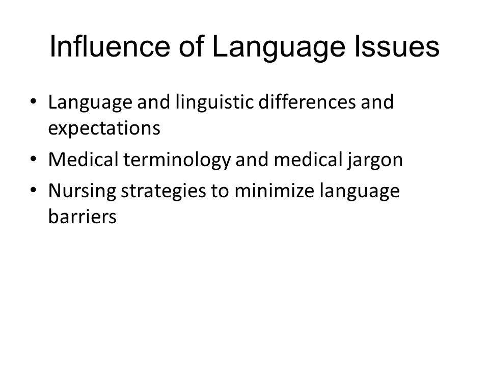 Influence of Language Issues Language and linguistic differences and expectations Medical terminology and medical jargon Nursing strategies to minimize language barriers