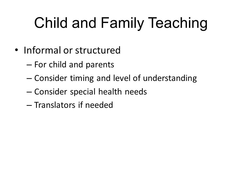 Child and Family Teaching Informal or structured – For child and parents – Consider timing and level of understanding – Consider special health needs – Translators if needed