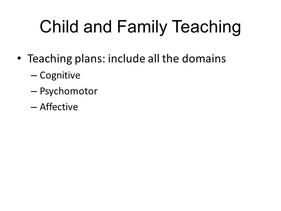 Child and Family Teaching Teaching plans: include all the domains – Cognitive – Psychomotor – Affective