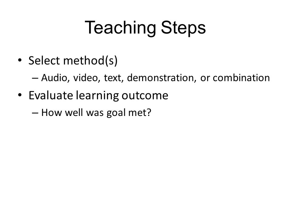 Teaching Steps Select method(s) – Audio, video, text, demonstration, or combination Evaluate learning outcome – How well was goal met?