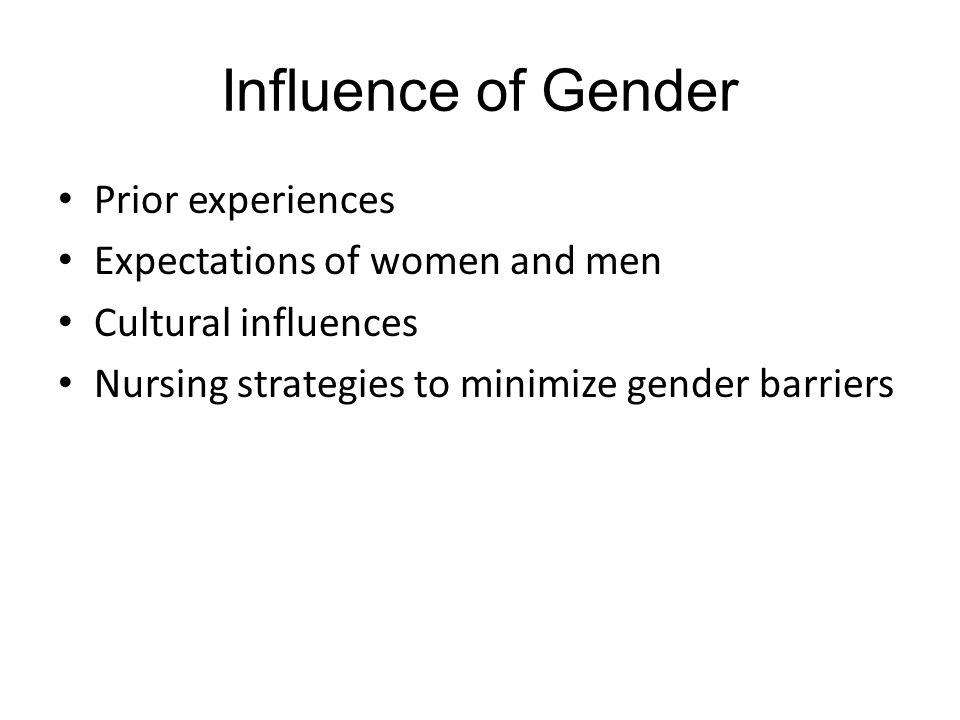 Influence of Gender Prior experiences Expectations of women and men Cultural influences Nursing strategies to minimize gender barriers