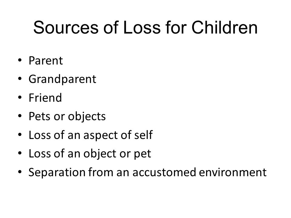 Sources of Loss for Children Parent Grandparent Friend Pets or objects Loss of an aspect of self Loss of an object or pet Separation from an accustomed environment