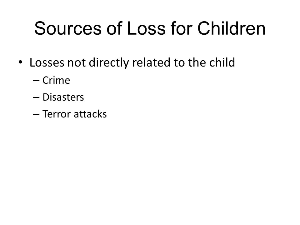 Sources of Loss for Children Losses not directly related to the child – Crime – Disasters – Terror attacks
