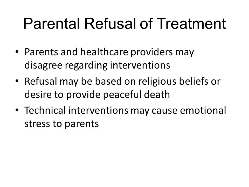 Parental Refusal of Treatment Parents and healthcare providers may disagree regarding interventions Refusal may be based on religious beliefs or desire to provide peaceful death Technical interventions may cause emotional stress to parents