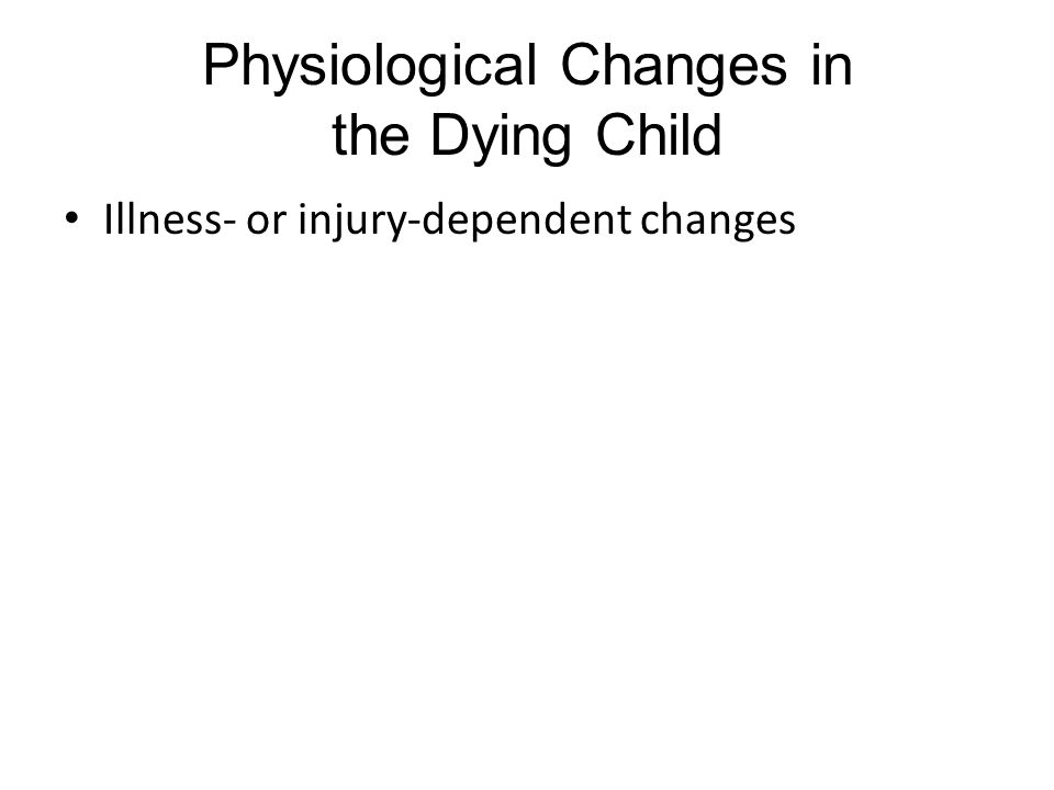 Physiological Changes in the Dying Child Illness- or injury-dependent changes
