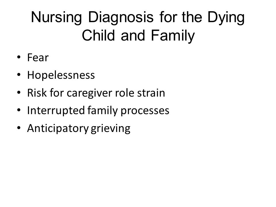 Nursing Diagnosis for the Dying Child and Family Fear Hopelessness Risk for caregiver role strain Interrupted family processes Anticipatory grieving