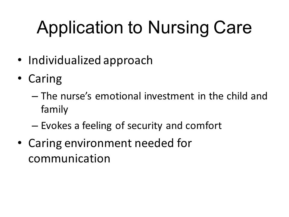 Application to Nursing Care Individualized approach Caring – The nurse's emotional investment in the child and family – Evokes a feeling of security and comfort Caring environment needed for communication