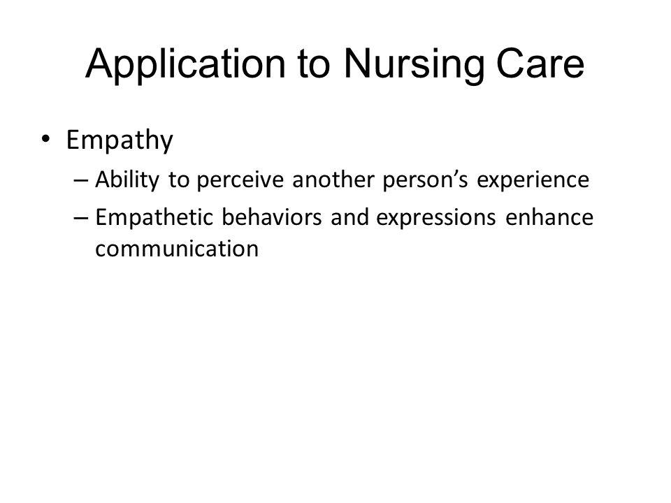 Application to Nursing Care Empathy – Ability to perceive another person's experience – Empathetic behaviors and expressions enhance communication