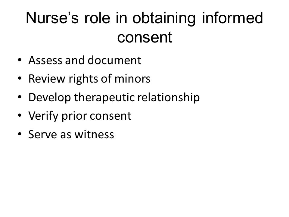 Nurse's role in obtaining informed consent Assess and document Review rights of minors Develop therapeutic relationship Verify prior consent Serve as witness