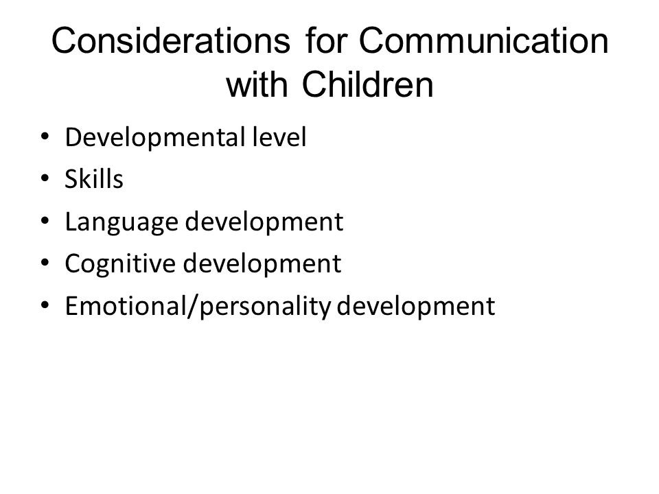 Considerations for Communication with Children Developmental level Skills Language development Cognitive development Emotional/personality development