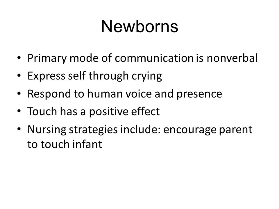 Newborns Primary mode of communication is nonverbal Express self through crying Respond to human voice and presence Touch has a positive effect Nursing strategies include: encourage parent to touch infant