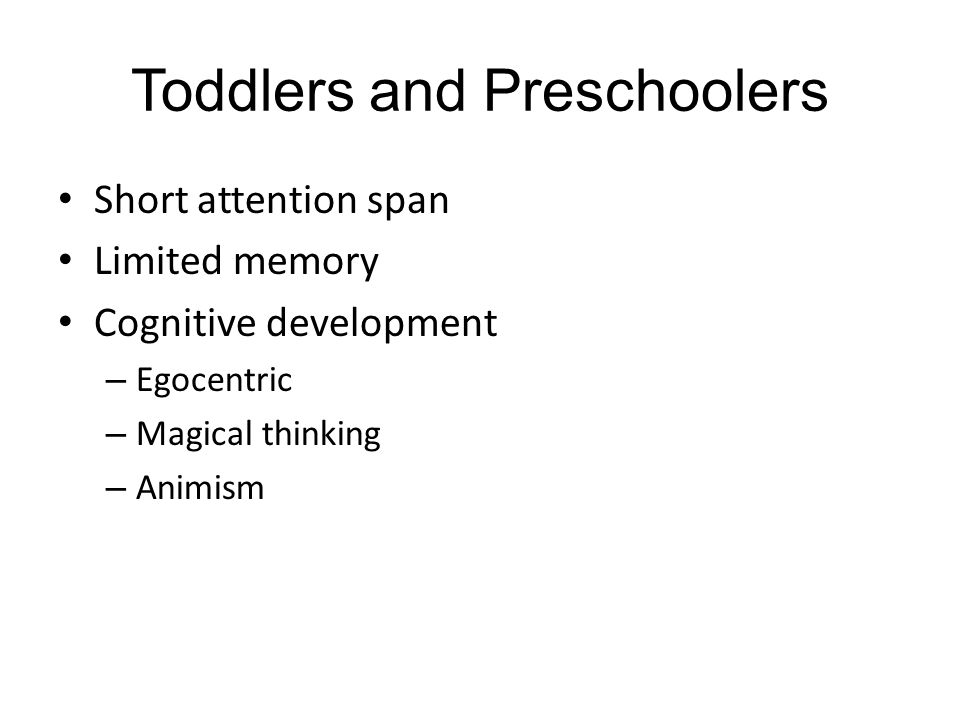 Toddlers and Preschoolers Short attention span Limited memory Cognitive development – Egocentric – Magical thinking – Animism