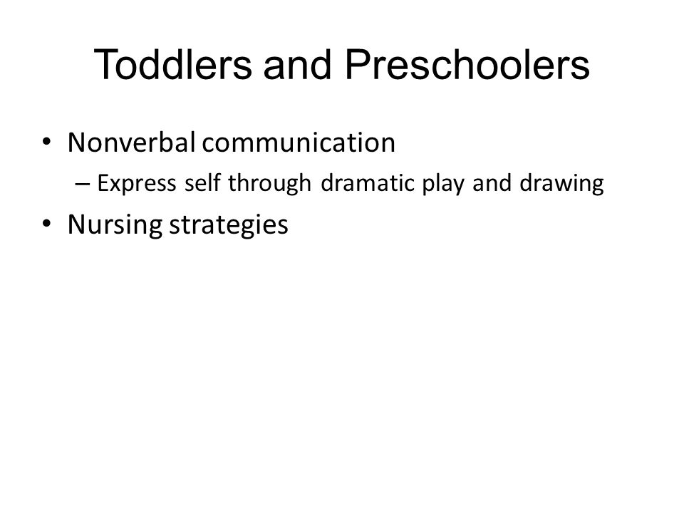 Toddlers and Preschoolers Nonverbal communication – Express self through dramatic play and drawing Nursing strategies