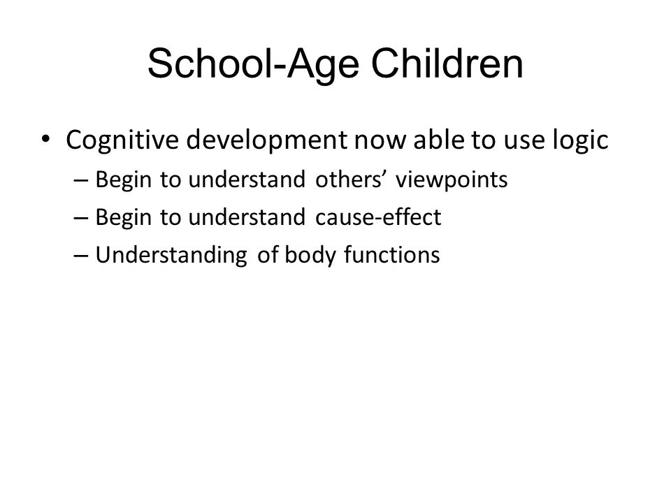 School-Age Children Cognitive development now able to use logic – Begin to understand others' viewpoints – Begin to understand cause-effect – Understanding of body functions