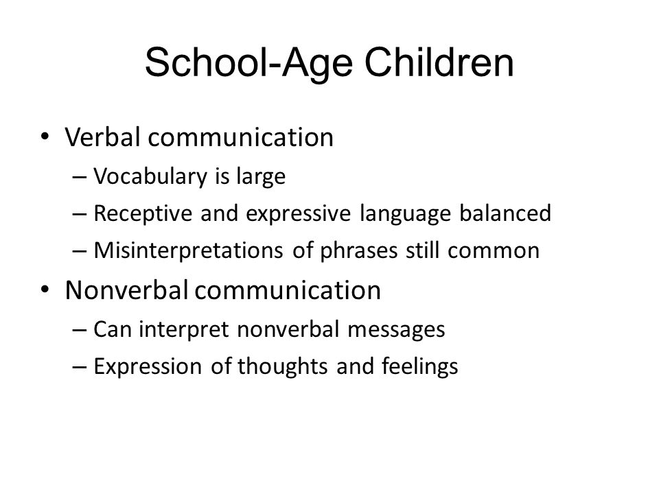 School-Age Children Verbal communication – Vocabulary is large – Receptive and expressive language balanced – Misinterpretations of phrases still common Nonverbal communication – Can interpret nonverbal messages – Expression of thoughts and feelings
