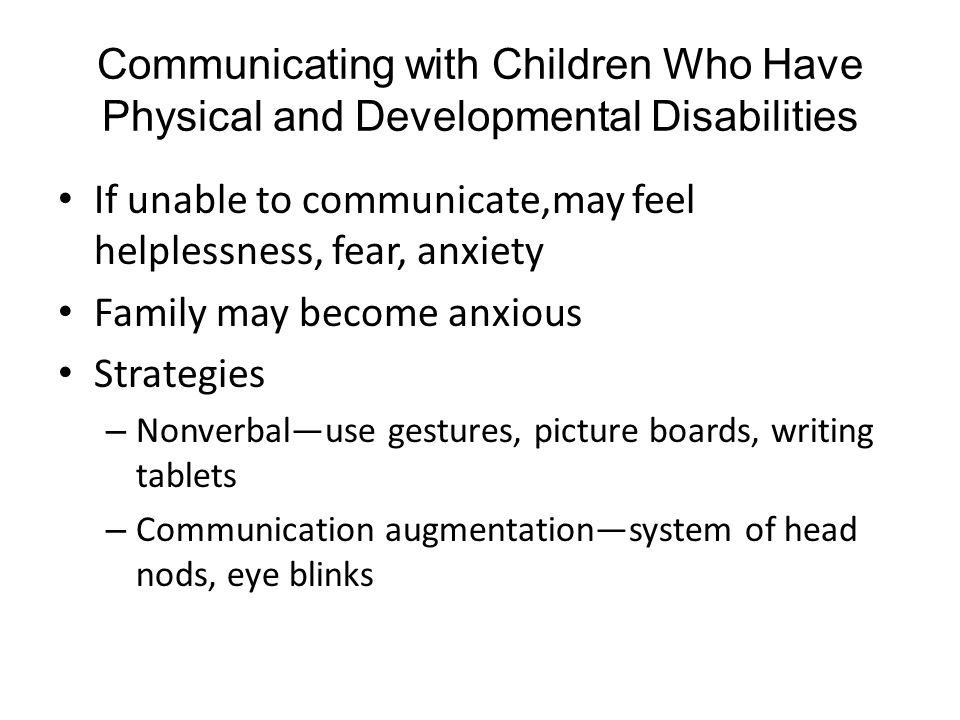 Communicating with Children Who Have Physical and Developmental Disabilities If unable to communicate,may feel helplessness, fear, anxiety Family may become anxious Strategies – Nonverbal—use gestures, picture boards, writing tablets – Communication augmentation—system of head nods, eye blinks