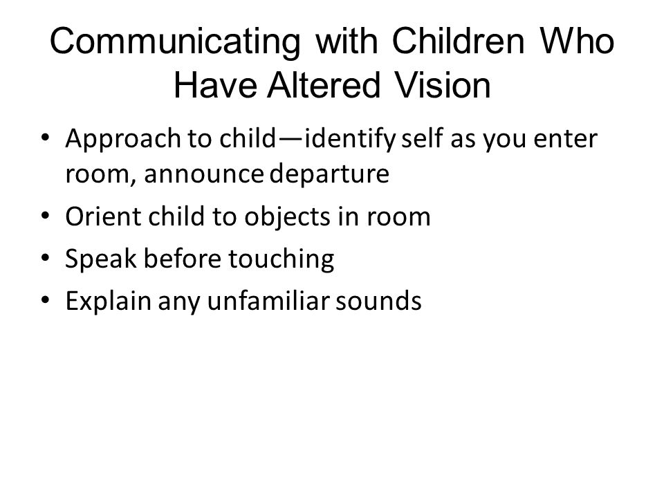 Communicating with Children Who Have Altered Vision Approach to child—identify self as you enter room, announce departure Orient child to objects in room Speak before touching Explain any unfamiliar sounds