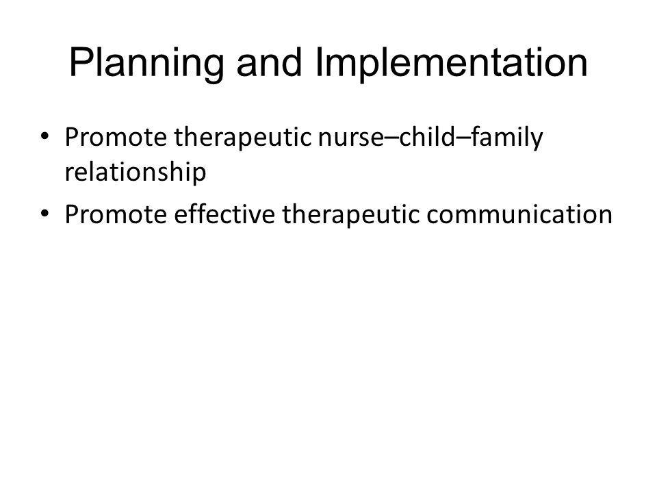 Planning and Implementation Promote therapeutic nurse–child–family relationship Promote effective therapeutic communication