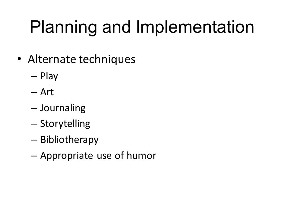 Planning and Implementation Alternate techniques – Play – Art – Journaling – Storytelling – Bibliotherapy – Appropriate use of humor