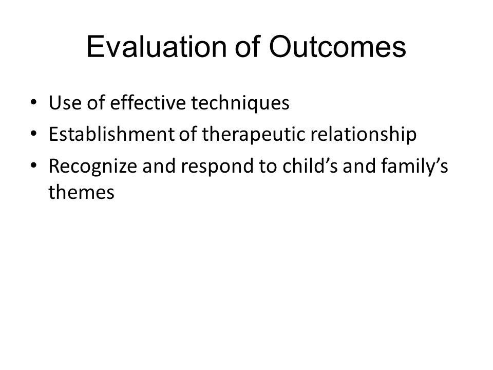 Evaluation of Outcomes Use of effective techniques Establishment of therapeutic relationship Recognize and respond to child's and family's themes