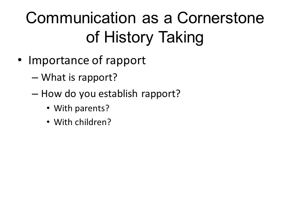 Communication as a Cornerstone of History Taking Importance of rapport – What is rapport.