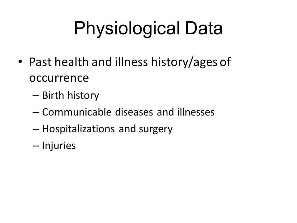 Physiological Data Past health and illness history/ages of occurrence – Birth history – Communicable diseases and illnesses – Hospitalizations and surgery – Injuries