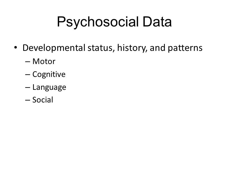Psychosocial Data Developmental status, history, and patterns – Motor – Cognitive – Language – Social