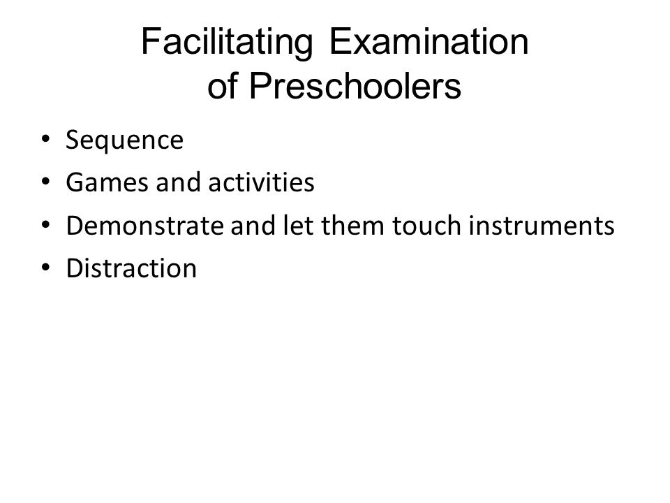 Facilitating Examination of Preschoolers Sequence Games and activities Demonstrate and let them touch instruments Distraction