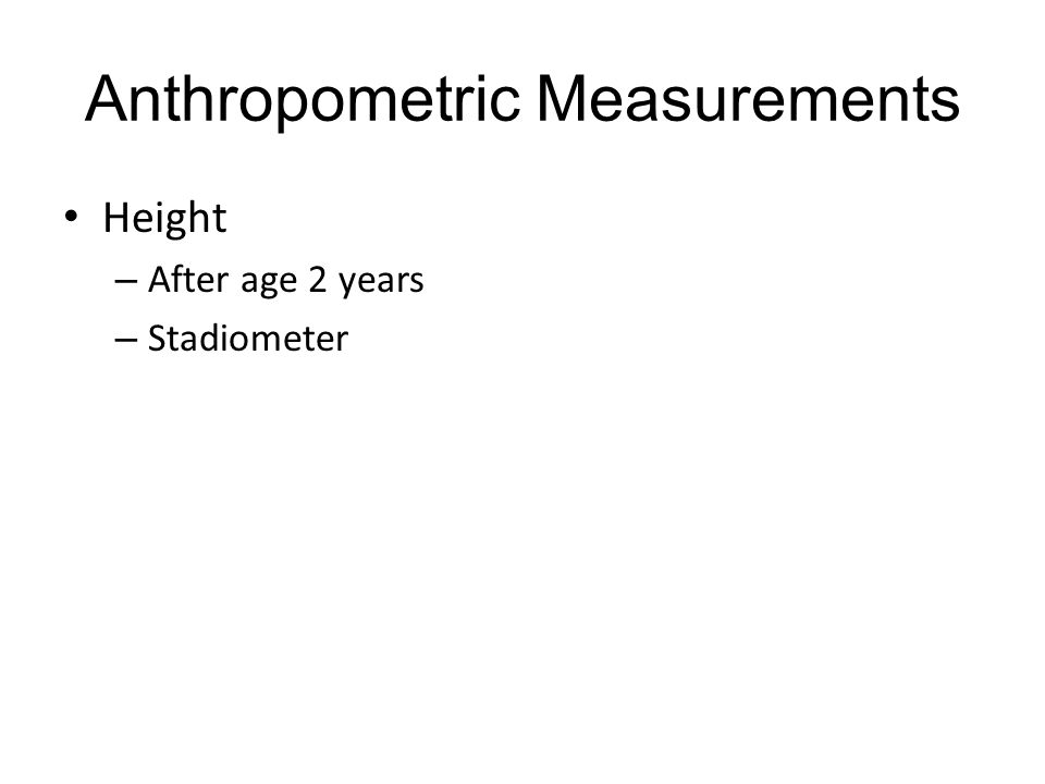 Anthropometric Measurements Height – After age 2 years – Stadiometer