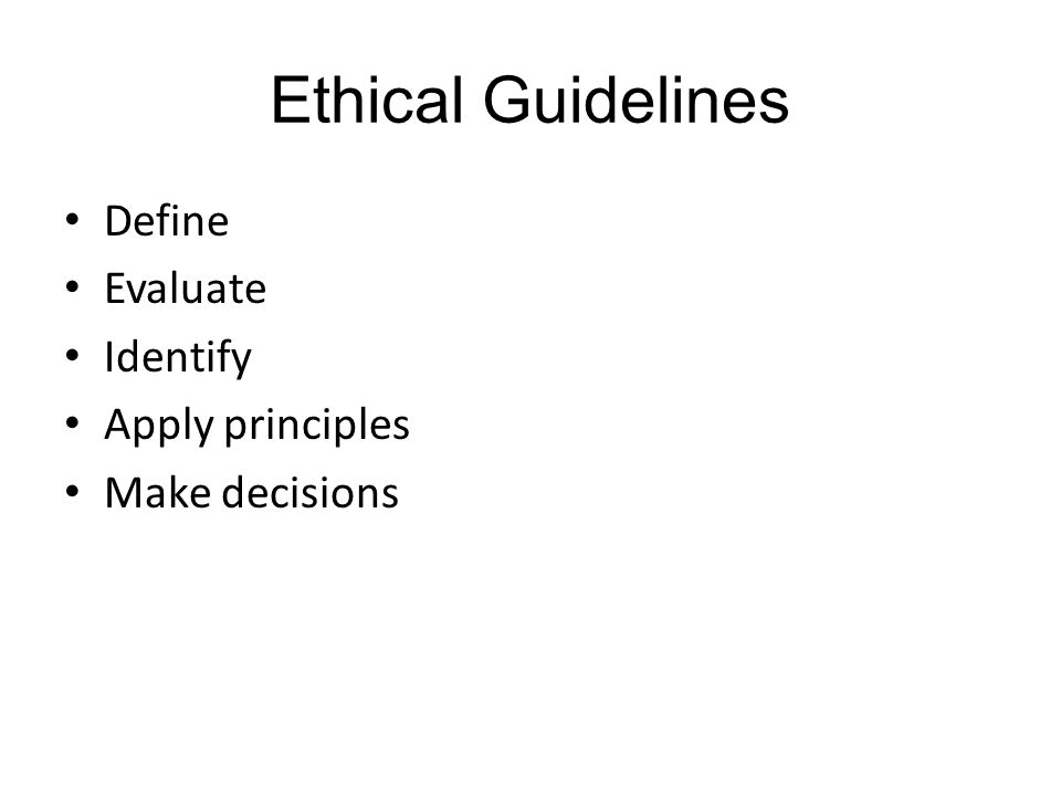 Ethical Guidelines Define Evaluate Identify Apply principles Make decisions