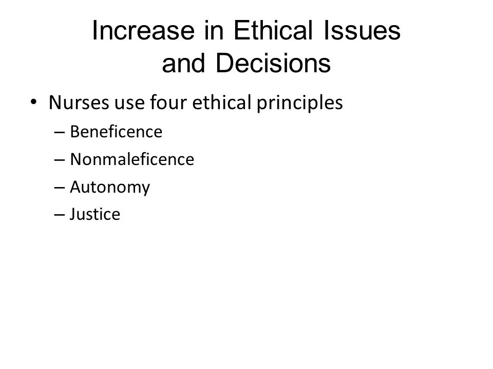 Increase in Ethical Issues and Decisions Nurses use four ethical principles – Beneficence – Nonmaleficence – Autonomy – Justice