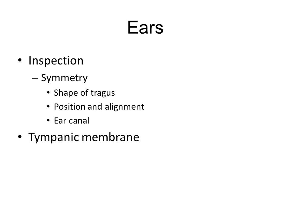 Ears Inspection – Symmetry Shape of tragus Position and alignment Ear canal Tympanic membrane