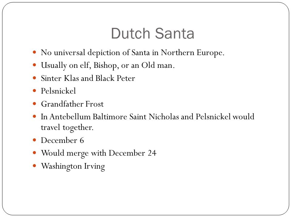Dutch Santa No universal depiction of Santa in Northern Europe. Usually on elf, Bishop, or an Old man. Sinter Klas and Black Peter Pelsnickel Grandfat