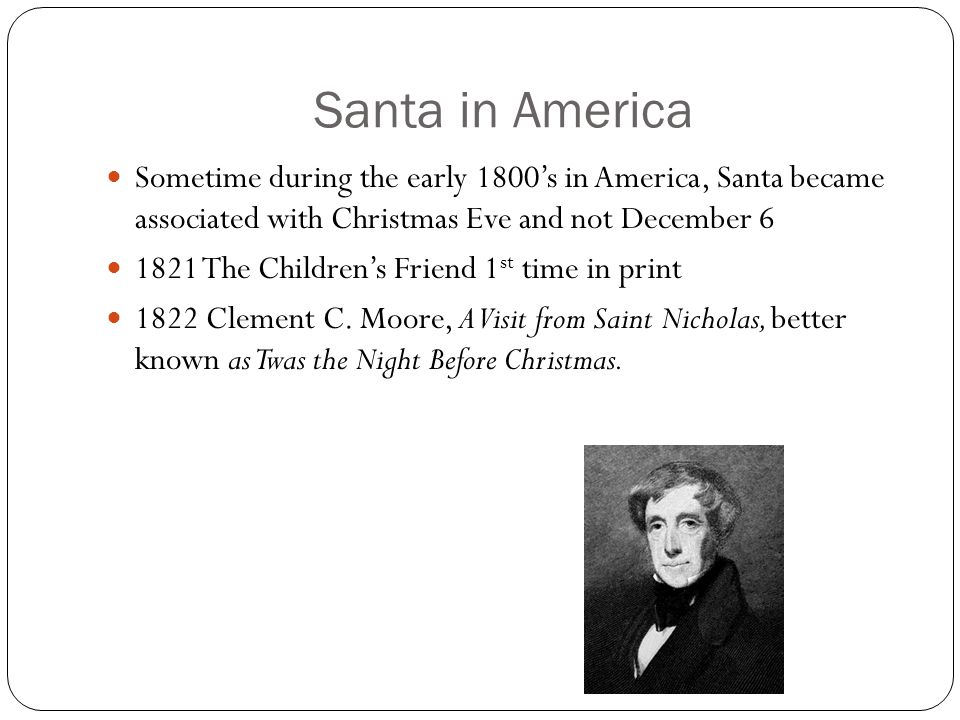 Santa in America Sometime during the early 1800's in America, Santa became associated with Christmas Eve and not December 6 1821 The Children's Friend