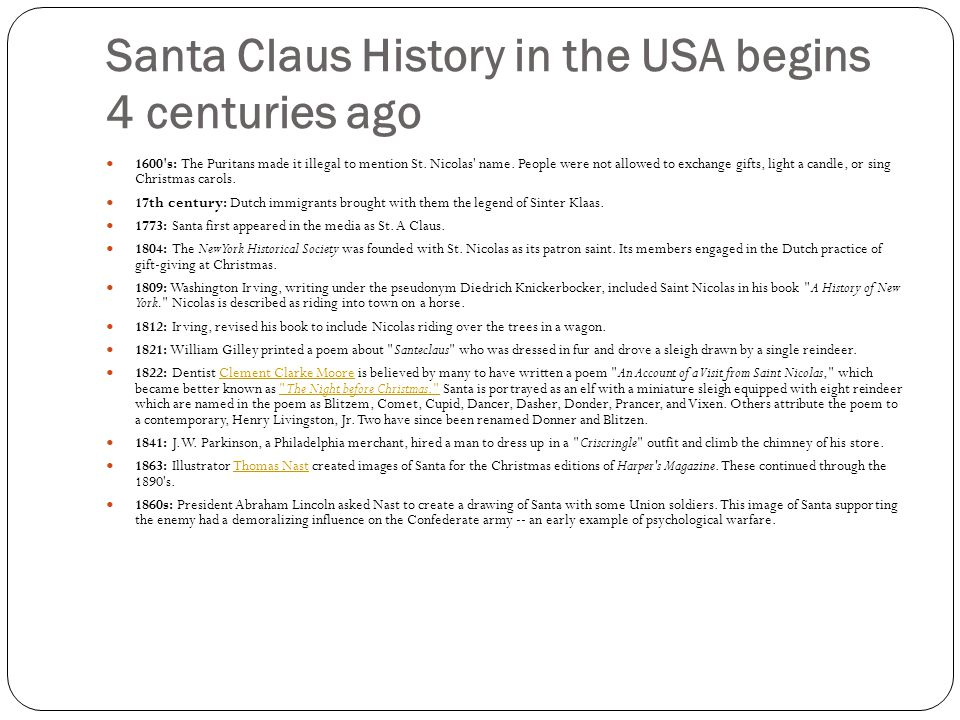 Santa Claus History in the USA begins 4 centuries ago 1600's: The Puritans made it illegal to mention St. Nicolas' name. People were not allowed to ex
