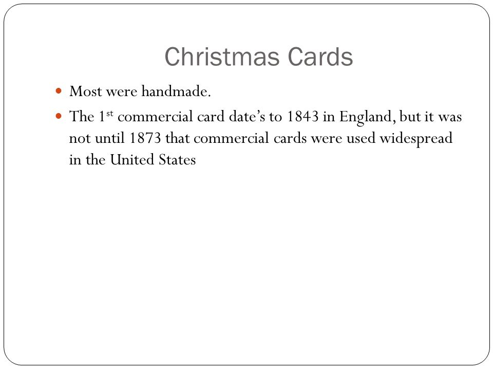 Christmas Cards Most were handmade. The 1 st commercial card date's to 1843 in England, but it was not until 1873 that commercial cards were used wide