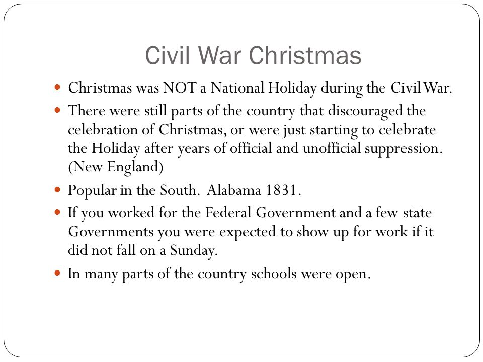 Civil War Christmas Christmas was NOT a National Holiday during the Civil War. There were still parts of the country that discouraged the celebration