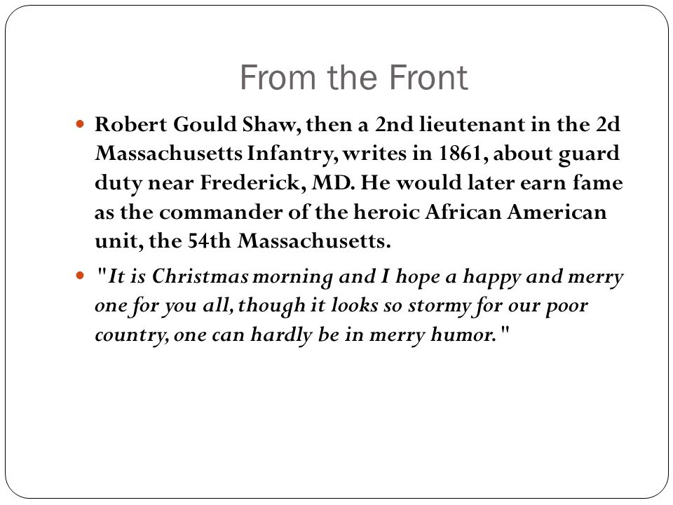 From the Front Robert Gould Shaw, then a 2nd lieutenant in the 2d Massachusetts Infantry, writes in 1861, about guard duty near Frederick, MD. He woul