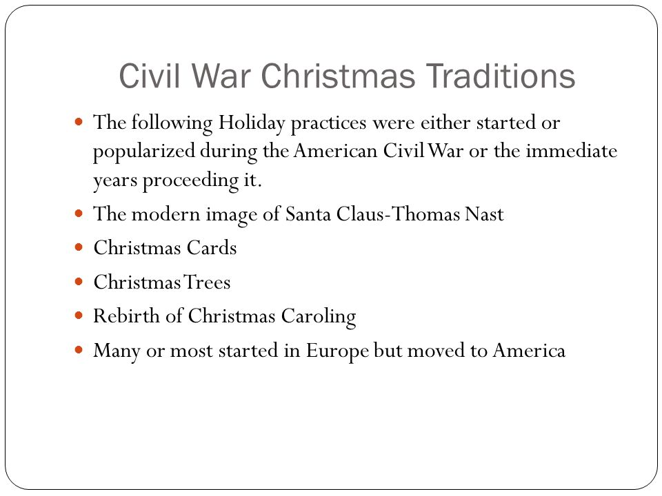 Civil War Christmas Traditions The following Holiday practices were either started or popularized during the American Civil War or the immediate years