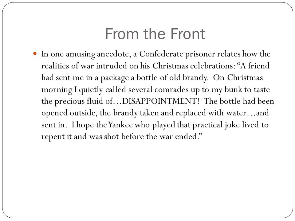 "From the Front In one amusing anecdote, a Confederate prisoner relates how the realities of war intruded on his Christmas celebrations: ""A friend had"